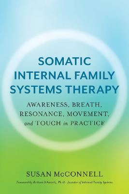 Somatic Internal Family Systems Therapy: Awareness, Breath, Resonance, Movement, and Touch in Practice by Susan McConnell