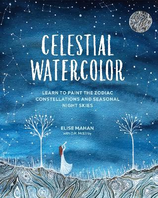 Celestial Watercolor: Learn to Paint the Zodiac Constellations and Seasonal Night Skies by Ms. Elise Mahan