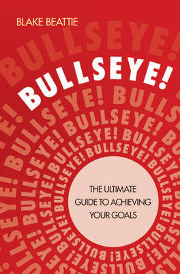 Bullseye: The Ultimate Guide to Achieving Your Goals by Blake Beattie