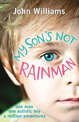 My Son's Not Rainman: One Man, One Autistic Boy, A Million Adventures by John Williams