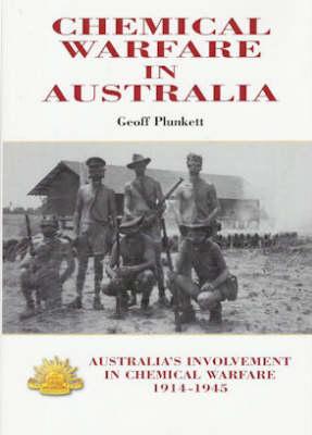 Chemical Warfare in Australia: Australia's Involvement in Chemical Warfare 1914-1945 by Geoff Plunkett