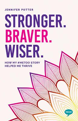 Stronger. Braver. Wiser.: How My #MeToo Story Helped Me Thrive by Jennifer Potter