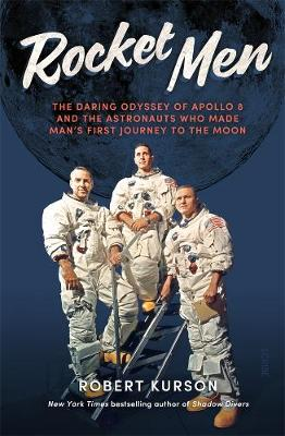 Rocket Men: The Daring Odyssey of Apollo 8 and the Astronauts who made man's first journey to the Moon by Robert Kurson