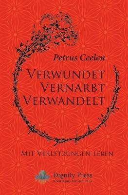 Verwundet Vernarbt Verwandelt: Mit Verletzungen Leben by Petrus Ceelen