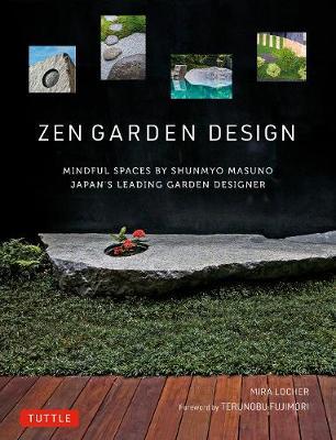 Zen Garden Design: Mindful Spaces by Shunmyo Masuno - Japan's Leading Garden Designer by Mira Locher