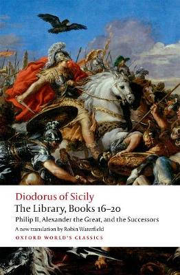 The Library, Books 16-20: Philip II, Alexander the Great, and the Successors by Diodorus Siculus