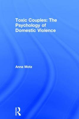 Toxic Couples: the Psychology of Domestic Violence by Anna Motz