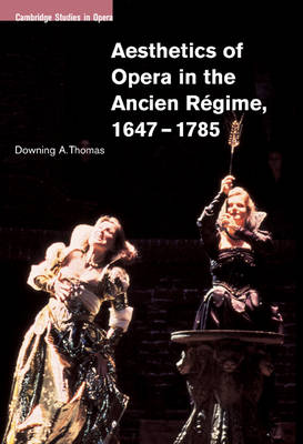 Aesthetics of Opera in the Ancien Regime, 1647-1785 by Professor Downing A. Thomas