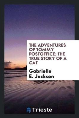 The Adventures of Tommy Postoffice; The True Story of a Cat by Gabrielle E Jackson