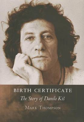 Birth Certificate: The Story of Danilo Kis by Mark Thompson