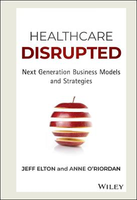 Healthcare Disrupted: Next Generation Business Models and Strategies book