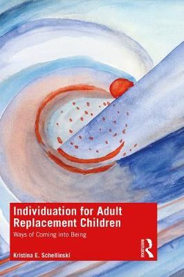 Individuation for Adult Replacement Children: Ways of Coming into Being by Kristina E. Schellinski