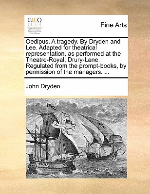 Oedipus. a Tragedy. by Dryden and Lee. Adapted for Theatrical Representation, as Performed at the Theatre-Royal, Drury-Lane. Regulated from the Prompt-Books, by Permission of the Managers. ... by John Dryden