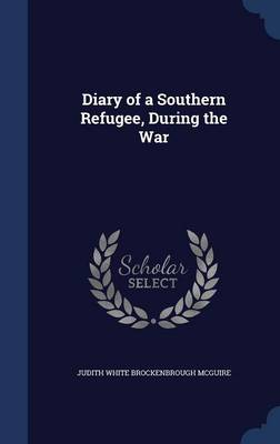 Diary of a Southern Refugee, During the War by Judith White Brockenbrough McGuire