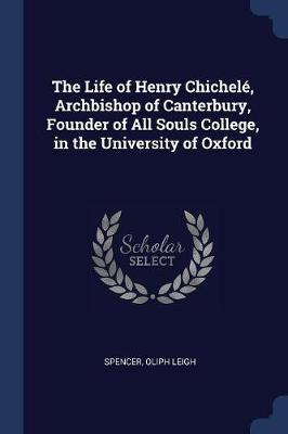 The Life of Henry Chichel�, Archbishop of Canterbury, Founder of All Souls College, in the University of Oxford by Spencer Oliph Leigh