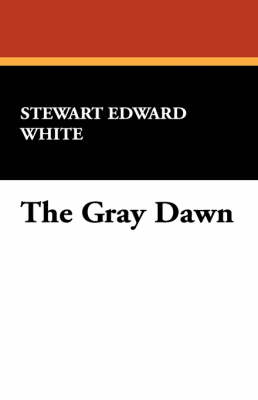 The Gray Dawn by Stewart Edward White