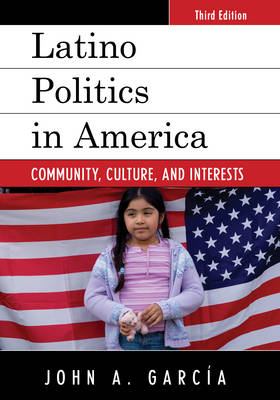 Latino Politics in America: Community, Culture, and Interests by John A. Garcia