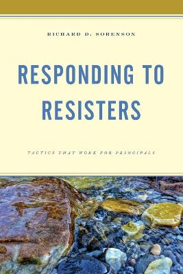 Responding to Resisters: Tactics that Work for Principals by Richard D. Sorenson