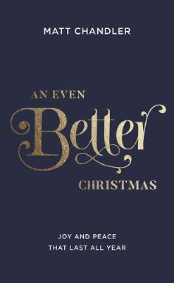 An Even Better Christmas: Joy and Peace That Last All Year by Matt Chandler