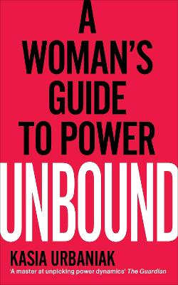 Unbound: A Woman's Guide To Power by Kasia Urbaniak