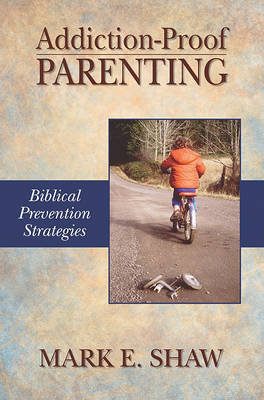 Addiction-Proof Parenting by Mark E Shaw