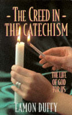 The Creed in the Catechism: The Life of God for Us by Eamon Duffy
