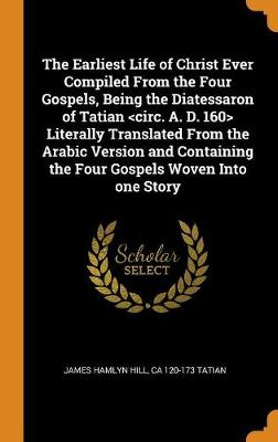 The Earliest Life of Christ Ever Compiled from the Four Gospels, Being the Diatessaron of Tatian Literally Translated from the Arabic Version and Containing the Four Gospels Woven Into One Story by James Hamlyn Hill