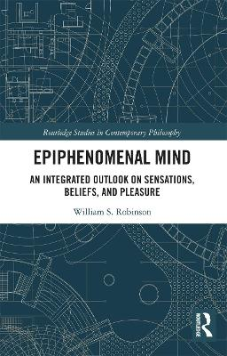 Epiphenomenal Mind: An Integrated Outlook on Sensations, Beliefs, and Pleasure by William S. Robinson