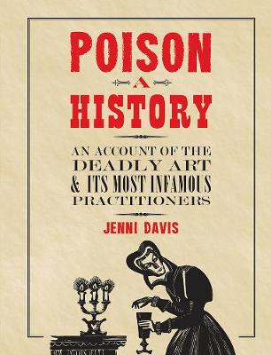 Poison: a History: An Account of the Deadly Art and its Most Infamous Practitioners by Jenni Davis