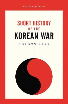 The War That Never Ended: A Short History of the Korean War by Gordon Kerr