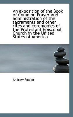 An Exposition of the Book of Common Prayer and Administration of the Sacraments and Other Rites and by Andrew Fowler