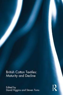 British Cotton Textiles: Maturity and Decline by David Higgins