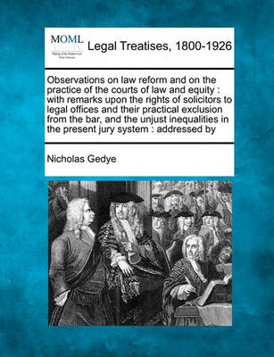 Observations on Law Reform and on the Practice of the Courts of Law and Equity: With Remarks Upon the Rights of Solicitors to Legal Offices and Their Practical Exclusion from the Bar, and the Unjust Inequalities in the Present Jury System: Addressed by by Nicholas Gedye