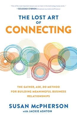 The Lost Art of Connecting: The Gather, Ask, Do Method for Building Meaningful Business Relationships book