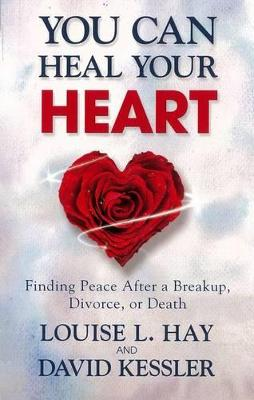 You Can Heal Your Heart: Finding Peace After a Breakup, Divorce, or Death by Louise L. Hay