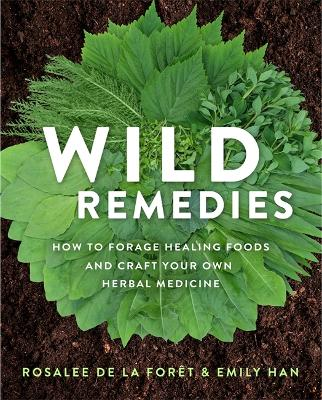 Wild Remedies: How to Forage Healing Foods and Craft Your Own Herbal Medicine by Rosalee De La Foret