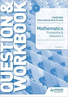 Cambridge International AS & A Level Mathematics Probability & Statistics 2 Question & Workbook by Greg Port