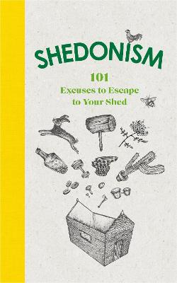 Shedonism: 101 Excuses to Escape to Your Shed by Ben Williams
