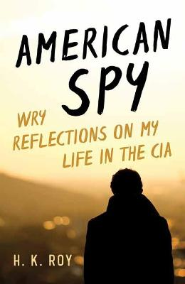 American Spy: Wry Reflections on My Life in the CIA by H. K. Roy