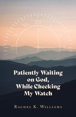 Patiently Waiting on God, While Checking My Watch by Rachel K Williams