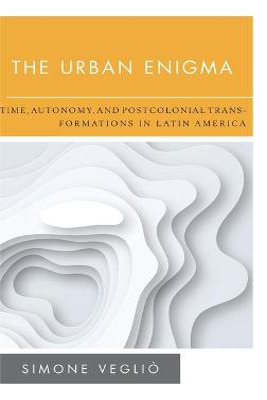 The Urban Enigma: Time, Autonomy, and Postcolonial Transformations in Latin America by Simone Veglio