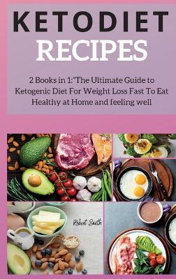 Keto Diet Recipes: 2 Books in 1: The Ultimate Guide to Ketogenic Diet For Weight Loss Fast To Eat Healthy at Home and feeling well by Robert Smith