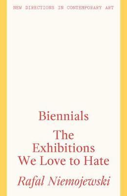 Biennials: The Exhibitions we Love to Hate by Rafal Niemojewski