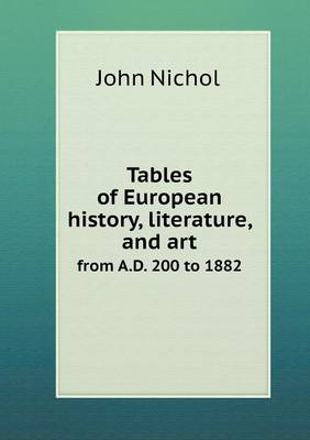 Tables of European History, Literature, and Art from A.D. 200 to 1882 by John Nichol