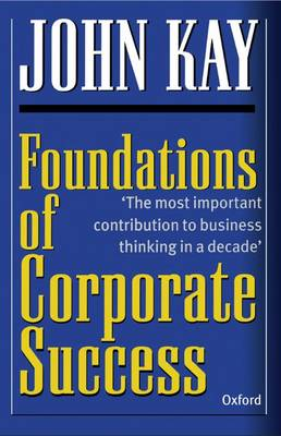 Foundations of Corporate Success: How Business Strategies Add Value by John Kay