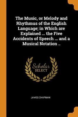 The Music, or Melody and Rhythmus of the English Language; In Which Are Explained ... the Five Accidents of Speech ... and a Musical Notation .. by James Chapman