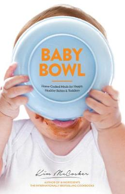 Baby Bowl: Home-Cooked Meals for Happy, Healthy  Babies and Toddlers by Kim McCosker