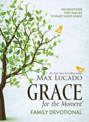 Grace for the Moment Family Devotional: 100 Devotions for Families to Enjoy God's Grace by Max Lucado