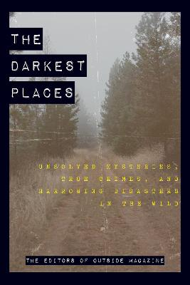 The Darkest Places: Unsolved Mysteries, True Crimes, and Harrowing Disasters in the Wild by The Editors of Outside Magazine