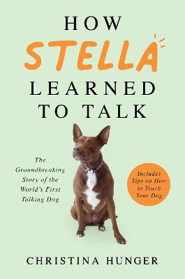 How Stella Learned to Talk: The Groundbreaking Story of the World's First Talking Dog by Christina Hunger